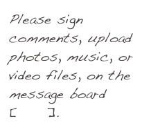 Please sign comments, upload photos, music, or video files, on the message board[here].